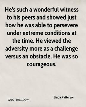 He's such a wonderful witness to his peers and showed just how he was able to persevere under extreme conditions at the time. He viewed the adversity more as a challenge versus an obstacle. He was so courageous.