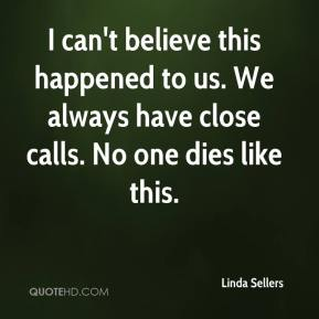 Linda Sellers  - I can't believe this happened to us. We always have close calls. No one dies like this.