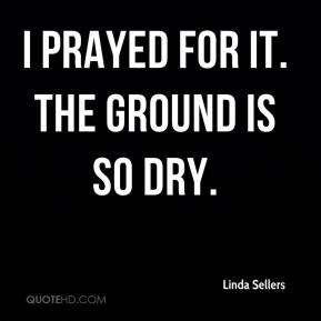 Linda Sellers  - I prayed for it. The ground is so dry.