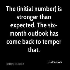 The (initial number) is stronger than expected. The six-month outlook has come back to temper that.