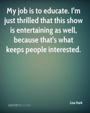 My job is to educate. I'm just thrilled that this show is entertaining as well, because that's what keeps people interested.