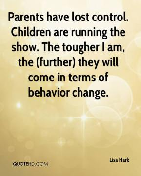 Parents have lost control. Children are running the show. The tougher I am, the (further) they will come in terms of behavior change.