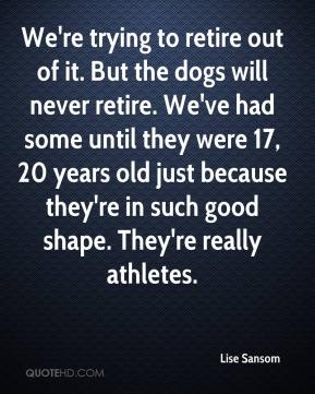 Lise Sansom  - We're trying to retire out of it. But the dogs will never retire. We've had some until they were 17, 20 years old just because they're in such good shape. They're really athletes.