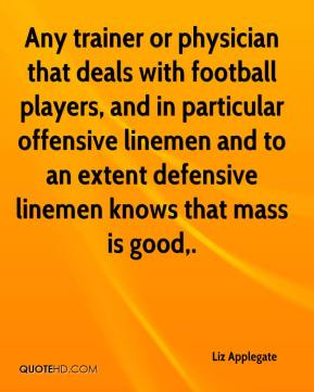 Liz Applegate  - Any trainer or physician that deals with football players, and in particular offensive linemen and to an extent defensive linemen knows that mass is good.