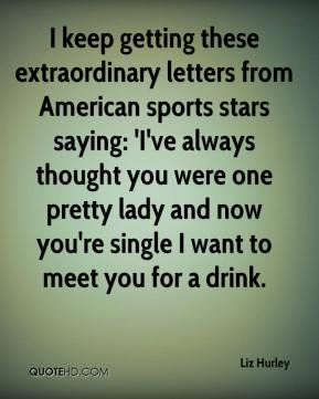 Liz Hurley  - I keep getting these extraordinary letters from American sports stars saying: 'I've always thought you were one pretty lady and now you're single I want to meet you for a drink.