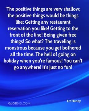 'The positive things are very shallow; the positive things would be things like: Getting any restaurant reservation you like! Getting to the front of the line! Being given free things! So what? The traveling is monstrous because you get bothered all the time. The hell of going on holiday when you're famous! You can't go anywhere! It's just no fun!