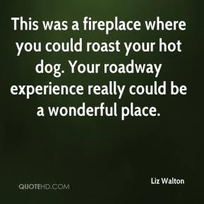 Liz Walton  - This was a fireplace where you could roast your hot dog. Your roadway experience really could be a wonderful place.