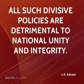 L.K. Advani  - All such divisive policies are detrimental to national unity and integrity.