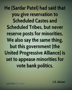L.K. Advani  - He (Sardar Patel) had said that you give reservation to Scheduled Castes and Scheduled Tribes, but never reserve posts for minorities. We also say the same thing, but this government (the United Progressive Alliance) is set to appease minorities for vote bank politics.