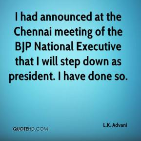 I had announced at the Chennai meeting of the BJP National Executive that I will step down as president. I have done so.