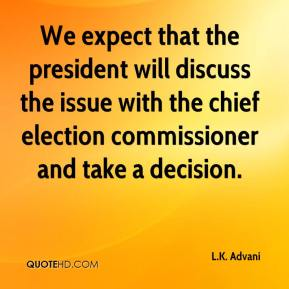 L.K. Advani  - We expect that the president will discuss the issue with the chief election commissioner and take a decision.