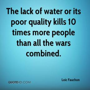 Loic Fauchon  - The lack of water or its poor quality kills 10 times more people than all the wars combined.