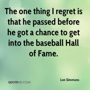 Lon Simmons  - The one thing I regret is that he passed before he got a chance to get into the baseball Hall of Fame.