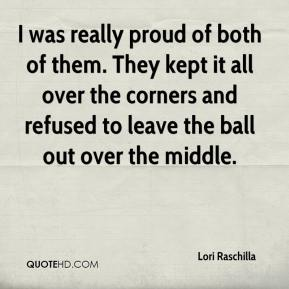 Lori Raschilla  - I was really proud of both of them. They kept it all over the corners and refused to leave the ball out over the middle.