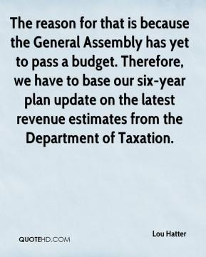 Lou Hatter  - The reason for that is because the General Assembly has yet to pass a budget. Therefore, we have to base our six-year plan update on the latest revenue estimates from the Department of Taxation.