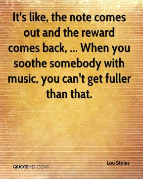 Lou Styles  - It's like, the note comes out and the reward comes back, ... When you soothe somebody with music, you can't get fuller than that.
