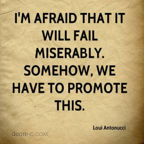 Loui Antonucci  - I'm afraid that it will fail miserably. Somehow, we have to promote this.