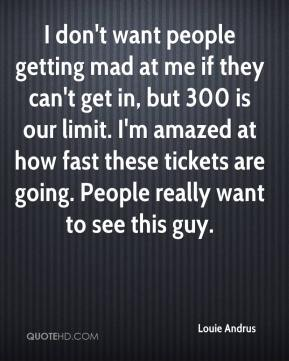 Louie Andrus  - I don't want people getting mad at me if they can't get in, but 300 is our limit. I'm amazed at how fast these tickets are going. People really want to see this guy.
