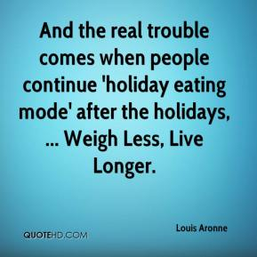 Louis Aronne  - And the real trouble comes when people continue 'holiday eating mode' after the holidays, ... Weigh Less, Live Longer.