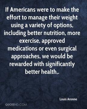 Louis Aronne  - If Americans were to make the effort to manage their weight using a variety of options, including better nutrition, more exercise, approved medications or even surgical approaches, we would be rewarded with significantly better health.
