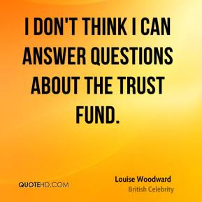 Louise Woodward - I don't think I can answer questions about the trust fund.