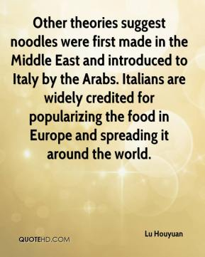 Lu Houyuan  - Other theories suggest noodles were first made in the Middle East and introduced to Italy by the Arabs. Italians are widely credited for popularizing the food in Europe and spreading it around the world.