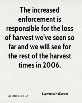 Luawanna Hallstrom  - The increased enforcement is responsible for the loss of harvest we've seen so far and we will see for the rest of the harvest times in 2006.