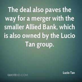 Lucio Tan  - The deal also paves the way for a merger with the smaller Allied Bank, which is also owned by the Lucio Tan group.