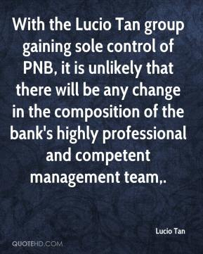 Lucio Tan  - With the Lucio Tan group gaining sole control of PNB, it is unlikely that there will be any change in the composition of the bank's highly professional and competent management team.