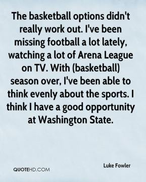 Luke Fowler  - The basketball options didn't really work out. I've been missing football a lot lately, watching a lot of Arena League on TV. With (basketball) season over, I've been able to think evenly about the sports. I think I have a good opportunity at Washington State.