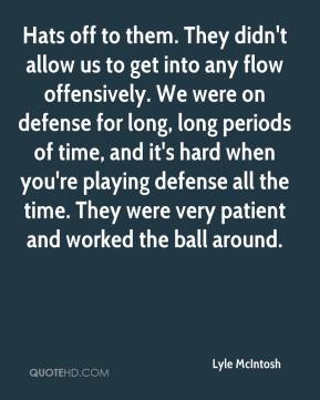 Lyle McIntosh  - Hats off to them. They didn't allow us to get into any flow offensively. We were on defense for long, long periods of time, and it's hard when you're playing defense all the time. They were very patient and worked the ball around.