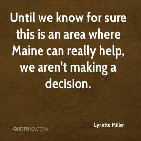 Lynette Miller  - Until we know for sure this is an area where Maine can really help, we aren't making a decision.