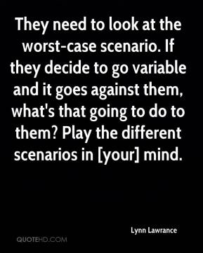 Lynn Lawrance  - They need to look at the worst-case scenario. If they decide to go variable and it goes against them, what's that going to do to them? Play the different scenarios in [your] mind.