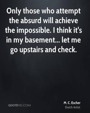 M. C. Escher - Only those who attempt the absurd will achieve the impossible. I think it's in my basement... let me go upstairs and check.