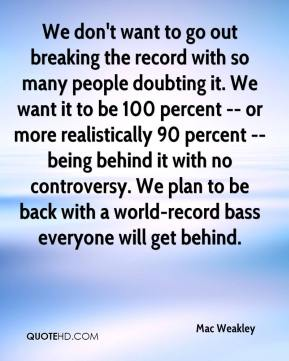 Mac Weakley  - We don't want to go out breaking the record with so many people doubting it. We want it to be 100 percent -- or more realistically 90 percent -- being behind it with no controversy. We plan to be back with a world-record bass everyone will get behind.