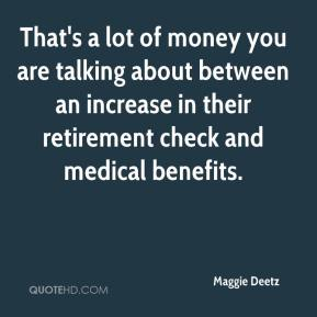 Maggie Deetz  - That's a lot of money you are talking about between an increase in their retirement check and medical benefits.