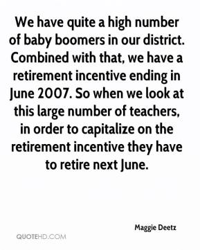 Maggie Deetz  - We have quite a high number of baby boomers in our district. Combined with that, we have a retirement incentive ending in June 2007. So when we look at this large number of teachers, in order to capitalize on the retirement incentive they have to retire next June.