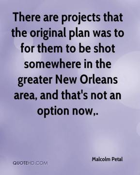 Malcolm Petal  - There are projects that the original plan was to for them to be shot somewhere in the greater New Orleans area, and that's not an option now.