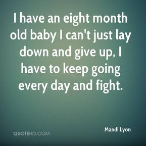 Mandi Lyon  - I have an eight month old baby I can't just lay down and give up, I have to keep going every day and fight.