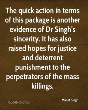 Manjit Singh  - The quick action in terms of this package is another evidence of Dr Singh's sincerity. It has also raised hopes for justice and deterrent punishment to the perpetrators of the mass killings.