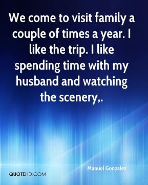 Manuel Gonzalez  - We come to visit family a couple of times a year. I like the trip. I like spending time with my husband and watching the scenery.