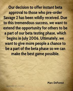 Marc DeForest  - Our decision to offer instant beta approval to those who pre-order Savage 2 has been wildly received. Due to this tremendous success, we want to extend the opportunity for others to be a part of our beta testing phase, which begins in July 2006. Ultimately, we want to give more people a chance to be a part of the beta phase so we can make the best game possible.