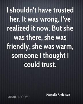Marcella Anderson  - I shouldn't have trusted her. It was wrong, I've realized it now. But she was there, she was friendly, she was warm, someone I thought I could trust.