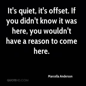 Marcella Anderson  - It's quiet, it's offset. If you didn't know it was here, you wouldn't have a reason to come here.