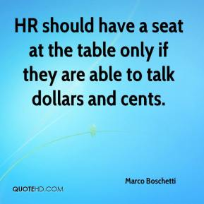Marco Boschetti  - HR should have a seat at the table only if they are able to talk dollars and cents.
