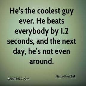 Marco Buechel  - He's the coolest guy ever. He beats everybody by 1.2 seconds, and the next day, he's not even around.