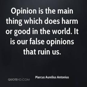 Marcus Aurelius Antonius  - Opinion is the main thing which does harm or good in the world. It is our false opinions that ruin us.
