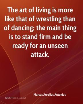 Marcus Aurelius Antonius  - The art of living is more like that of wrestling than of dancing; the main thing is to stand firm and be ready for an unseen attack.