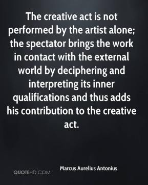 Marcus Aurelius Antonius  - The creative act is not performed by the artist alone; the spectator brings the work in contact with the external world by deciphering and interpreting its inner qualifications and thus adds his contribution to the creative act.