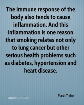 Maret Traber  - The immune response of the body also tends to cause inflammation. And this inflammation is one reason that smoking relates not only to lung cancer but other serious health problems such as diabetes, hypertension and heart disease.